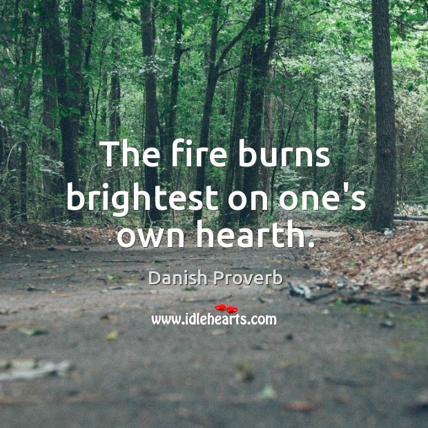 Image, The fire burns brightest on one's own hearth.