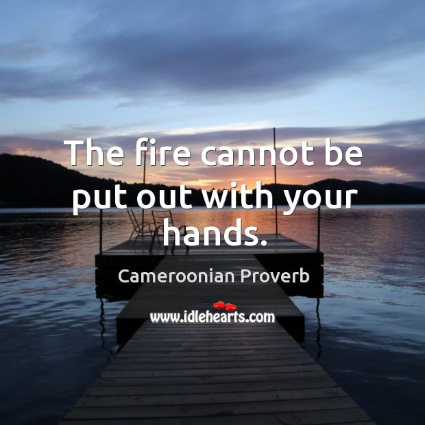 The fire cannot be put out with your hands. Cameroonian Proverbs Image