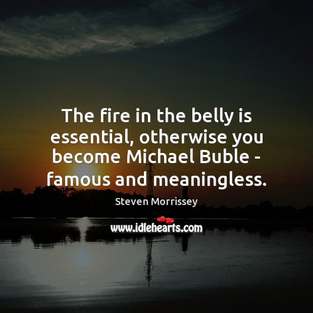 The fire in the belly is essential, otherwise you become Michael Buble Steven Morrissey Picture Quote