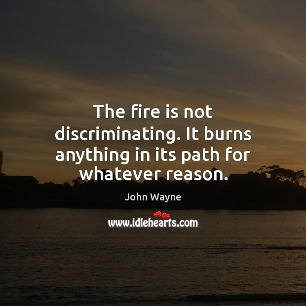 The fire is not discriminating. It burns anything in its path for whatever reason. Image