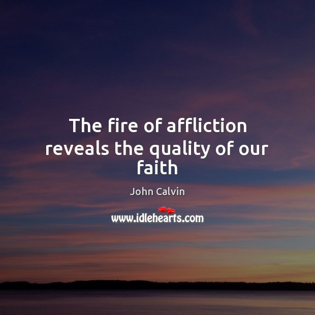 The fire of affliction reveals the quality of our faith John Calvin Picture Quote