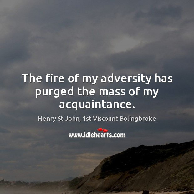 The fire of my adversity has purged the mass of my acquaintance. Image
