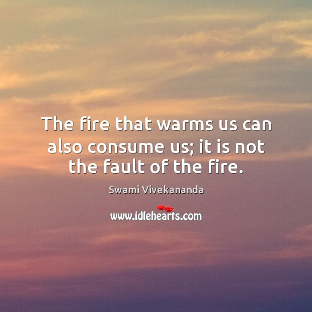 Image, The fire that warms us can also consume us; it is not the fault of the fire.