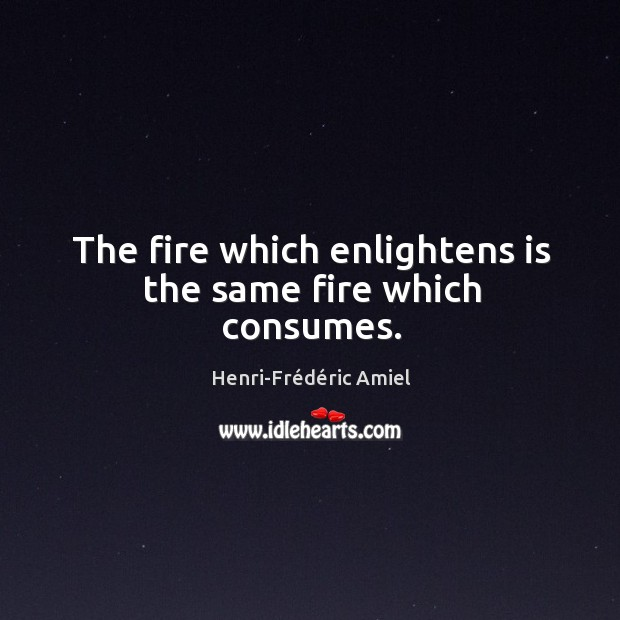 The fire which enlightens is the same fire which consumes. Image