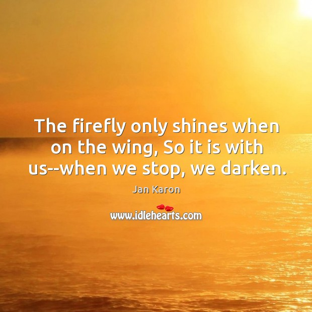 The firefly only shines when on the wing, So it is with us–when we stop, we darken. Jan Karon Picture Quote