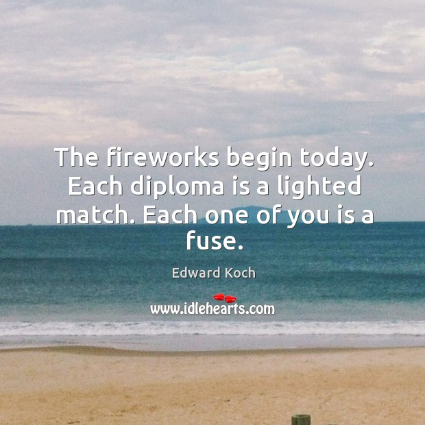 Image, The fireworks begin today. Each diploma is a lighted match. Each one of you is a fuse.