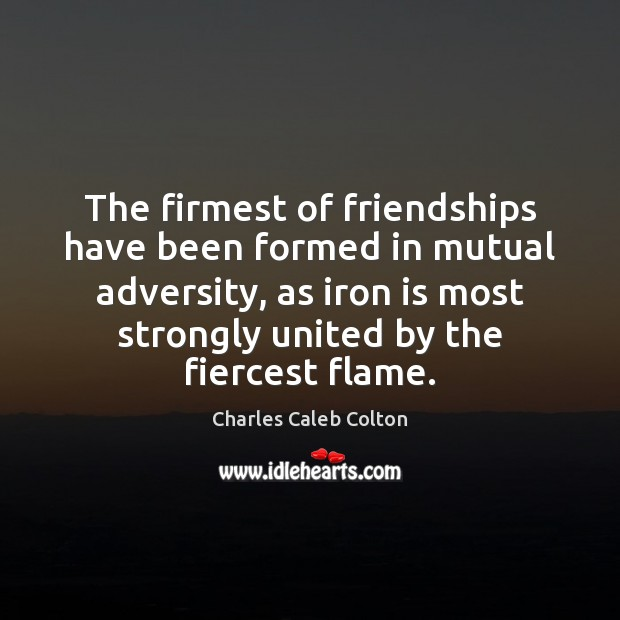 The firmest of friendships have been formed in mutual adversity, as iron Image