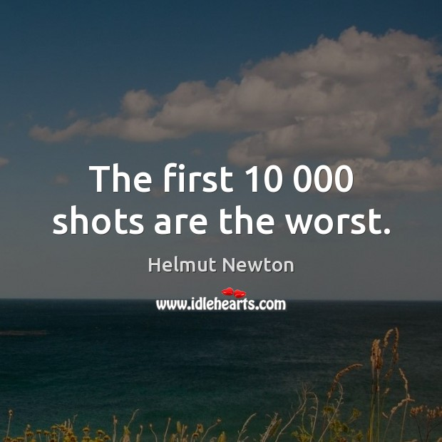 Helmut Newton Picture Quote image saying: The first 10 000 shots are the worst.