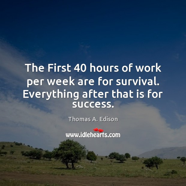 The First 40 hours of work per week are for survival. Everything after Image
