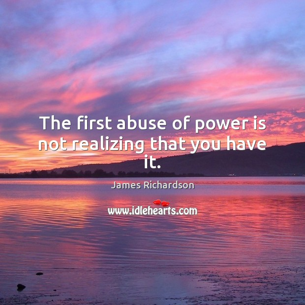 The first abuse of power is not realizing that you have it. Power Quotes Image