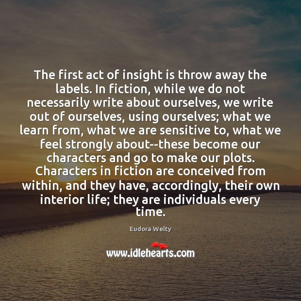 The first act of insight is throw away the labels. In fiction, Eudora Welty Picture Quote