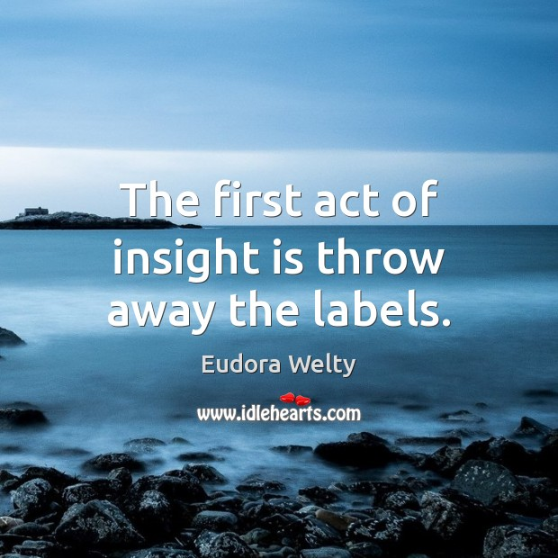 The first act of insight is throw away the labels. Eudora Welty Picture Quote