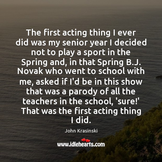 The first acting thing I ever did was my senior year I School Quotes Image