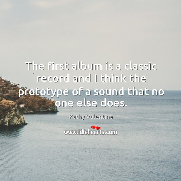 The first album is a classic record and I think the prototype of a sound that no one else does. Kathy Valentine Picture Quote