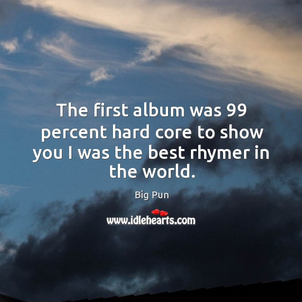 The first album was 99 percent hard core to show you I was the best rhymer in the world. Image