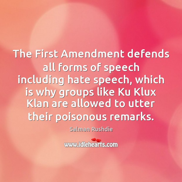 The First Amendment defends all forms of speech including hate speech, which Salman Rushdie Picture Quote