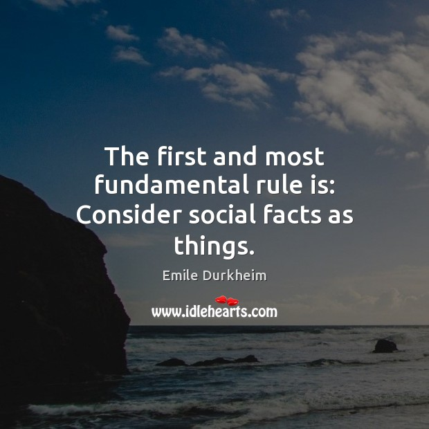 The first and most fundamental rule is: Consider social facts as things. Emile Durkheim Picture Quote