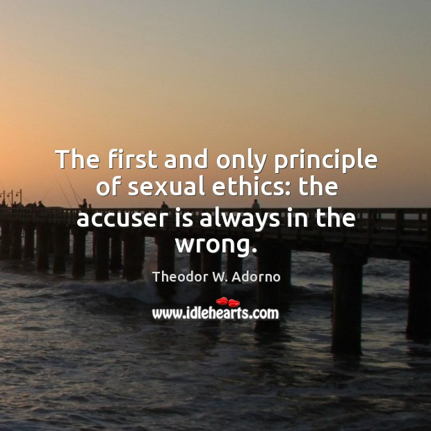 The first and only principle of sexual ethics: the accuser is always in the wrong. Theodor W. Adorno Picture Quote