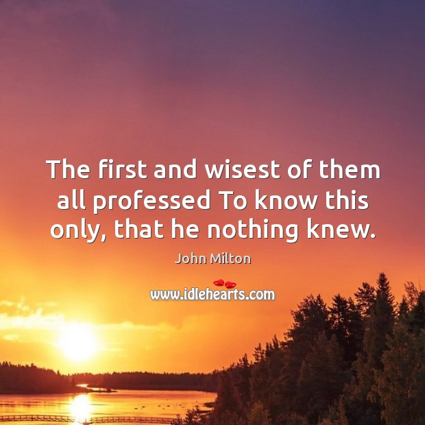 The first and wisest of them all professed To know this only, that he nothing knew. John Milton Picture Quote