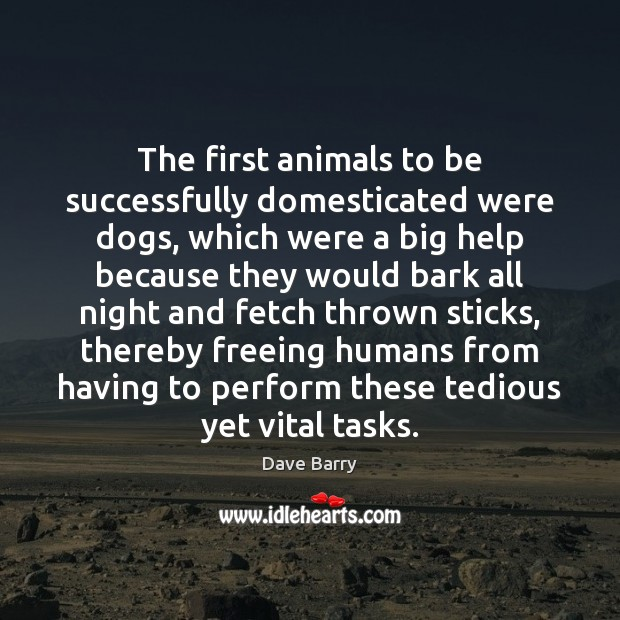 The first animals to be successfully domesticated were dogs, which were a Dave Barry Picture Quote