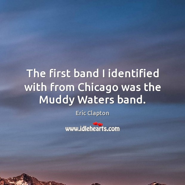 The first band I identified with from Chicago was the Muddy Waters band. Image