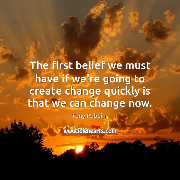 The first belief we must have if we're going to create change Tony Robbins Picture Quote