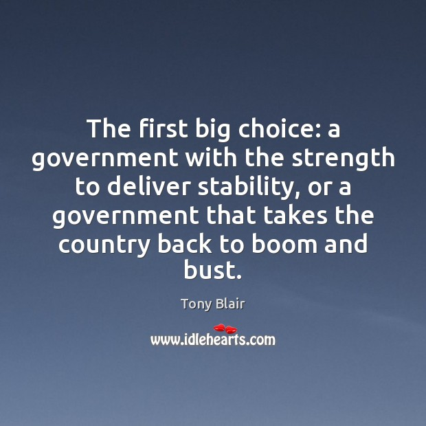 The first big choice: a government with the strength to deliver stability, Tony Blair Picture Quote