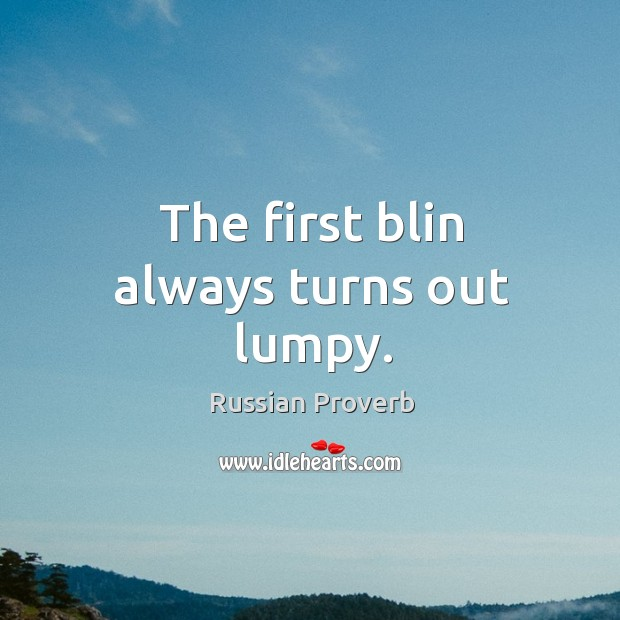 The first blin always turns out lumpy. Russian Proverbs Image