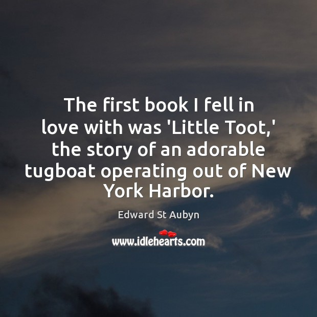 The first book I fell in love with was 'Little Toot,' Edward St Aubyn Picture Quote