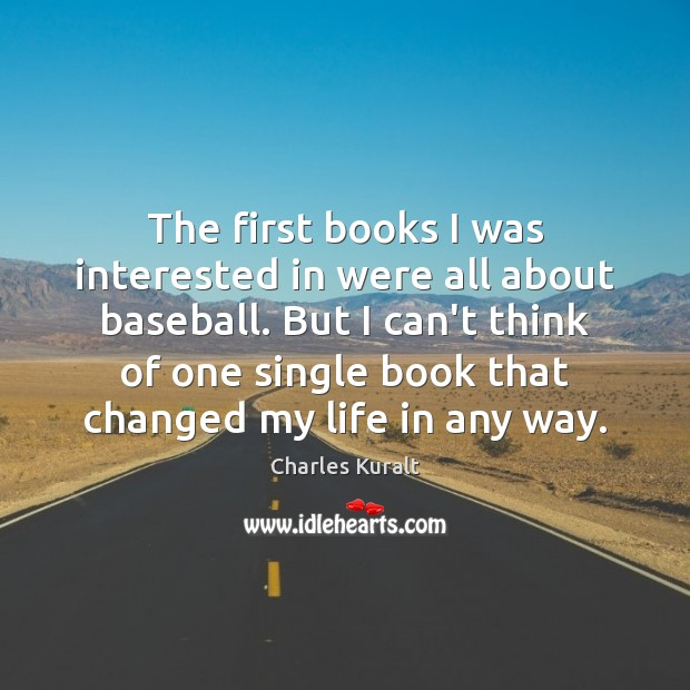 The first books I was interested in were all about baseball. But Charles Kuralt Picture Quote