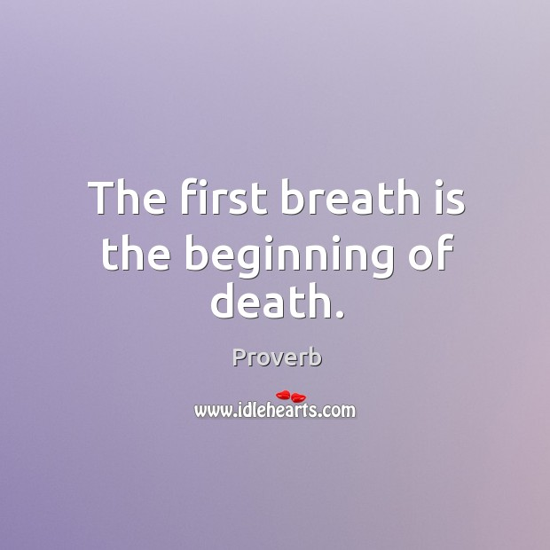 The first breath is the beginning of death. Image