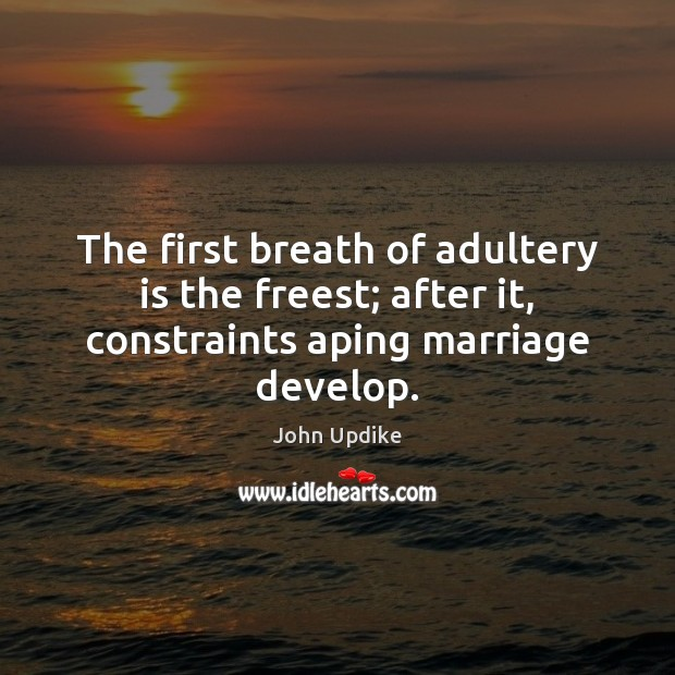The first breath of adultery is the freest; after it, constraints aping marriage develop. Image