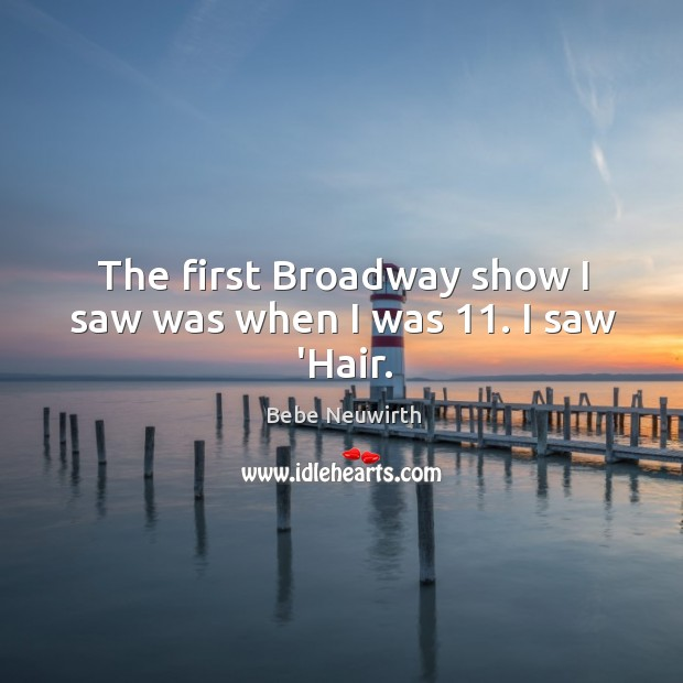 The first Broadway show I saw was when I was 11. I saw 'Hair. Image