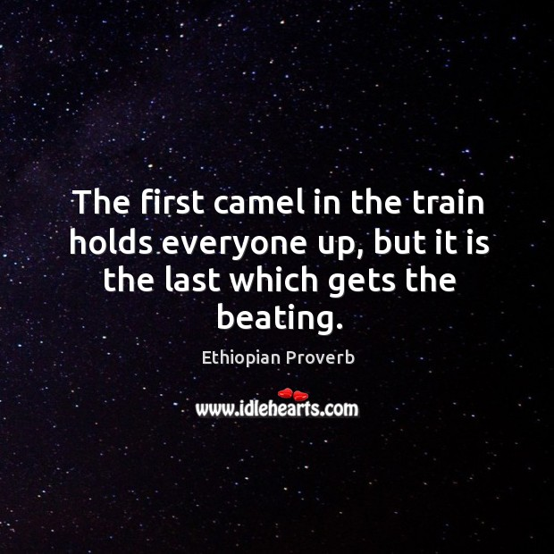 The first camel in the train holds everyone up, but it is the last which gets the beating. Ethiopian Proverbs Image