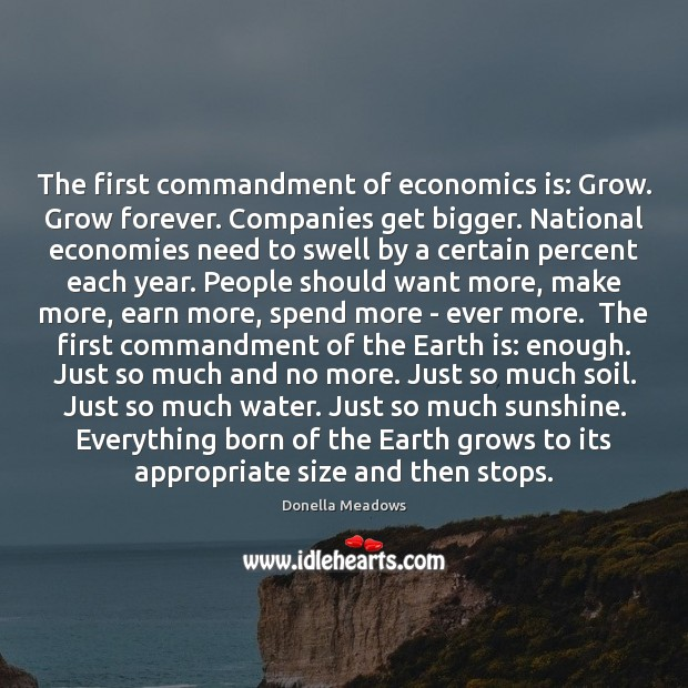 The first commandment of economics is: Grow. Grow forever. Companies get bigger. Donella Meadows Picture Quote
