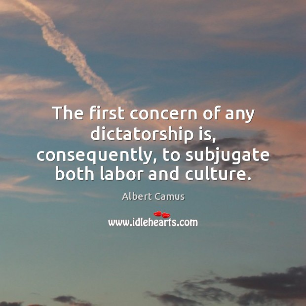 The first concern of any dictatorship is, consequently, to subjugate both labor Albert Camus Picture Quote