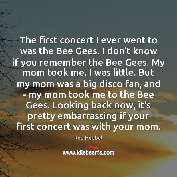 The first concert I ever went to was the Bee Gees. I Rob Huebel Picture Quote