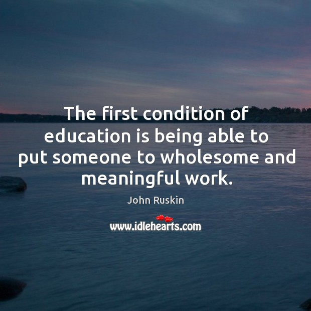 Image, The first condition of education is being able to put someone to wholesome and meaningful work.