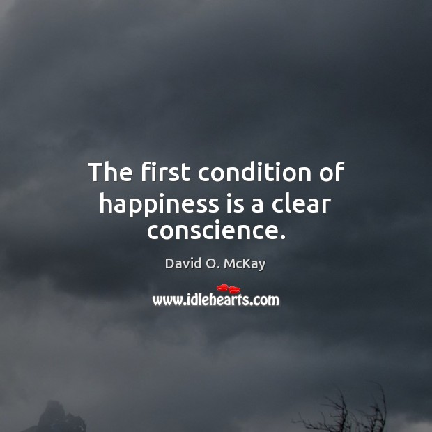 The first condition of happiness is a clear conscience. David O. McKay Picture Quote