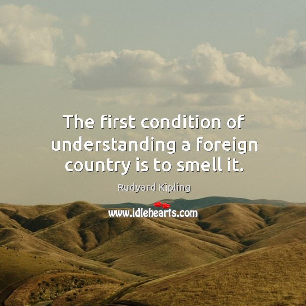 The first condition of understanding a foreign country is to smell it. Image