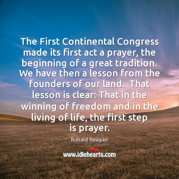 The First Continental Congress made its first act a prayer, the beginning Ronald Reagan Picture Quote