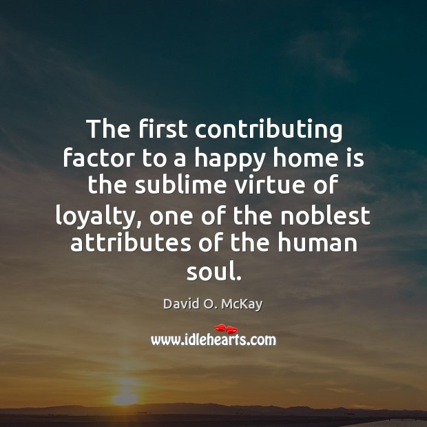 The first contributing factor to a happy home is the sublime virtue David O. McKay Picture Quote