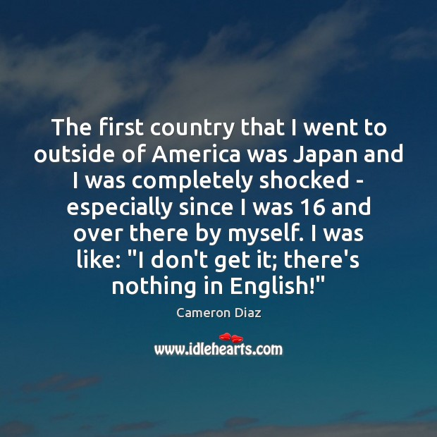 The first country that I went to outside of America was Japan Cameron Diaz Picture Quote
