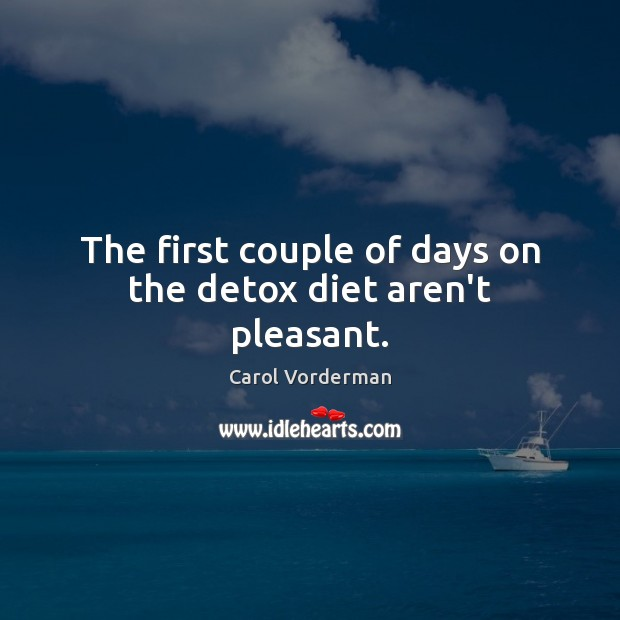 The first couple of days on the detox diet aren't pleasant. Carol Vorderman Picture Quote