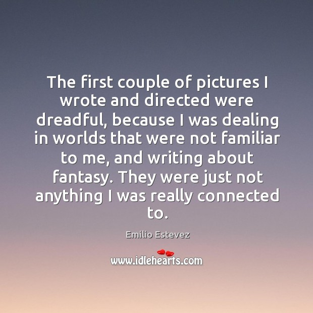 The first couple of pictures I wrote and directed were dreadful, because I was dealing Image
