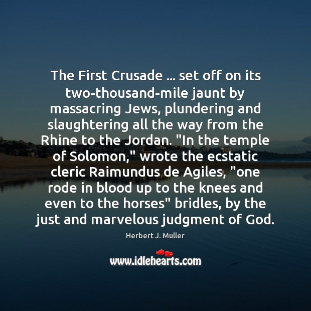 The First Crusade … set off on its two-thousand-mile jaunt by massacring Jews, Herbert J. Muller Picture Quote