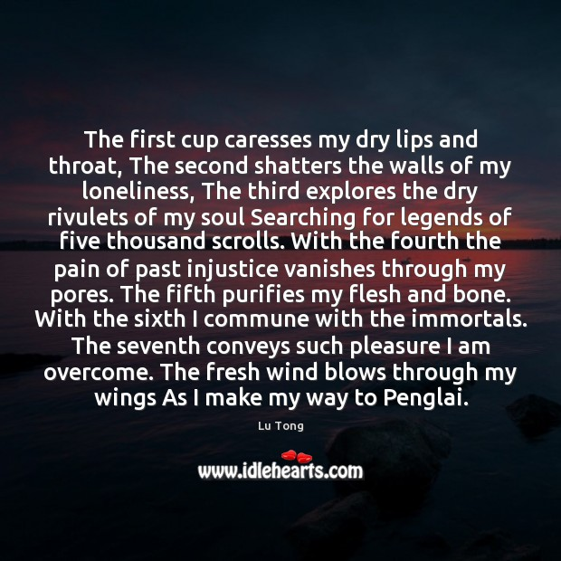 The first cup caresses my dry lips and throat, The second shatters Image