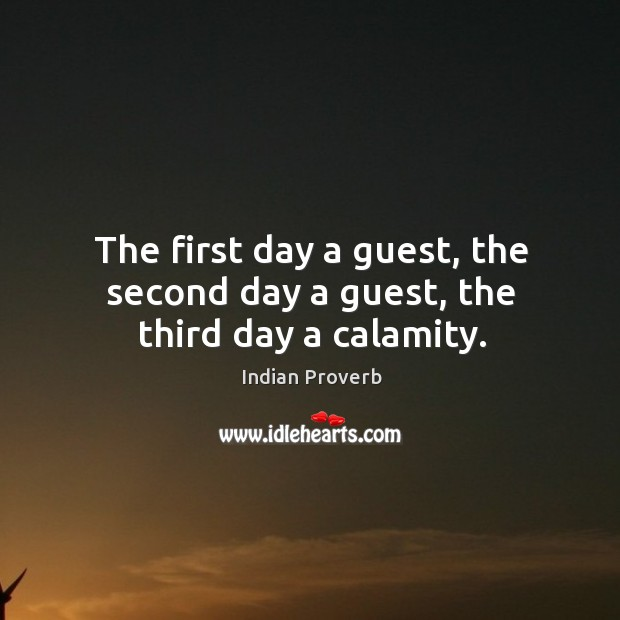 The first day a guest, the second day a guest, the third day a calamity. Indian Proverbs Image