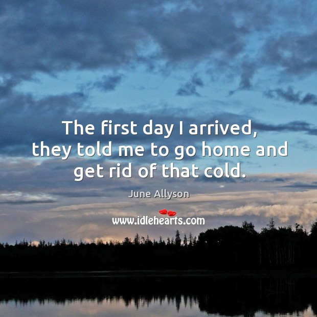 June Allyson Picture Quote image saying: The first day I arrived, they told me to go home and get rid of that cold.