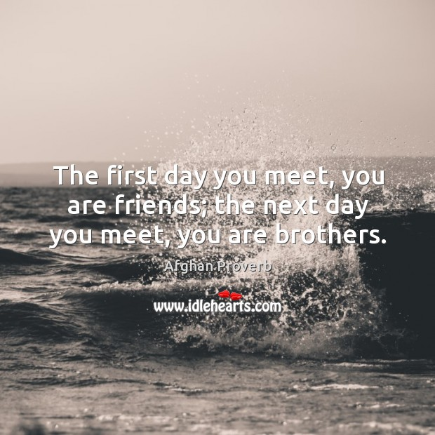 Image, The first day you meet, you are friends; the next day you meet, you are brothers.